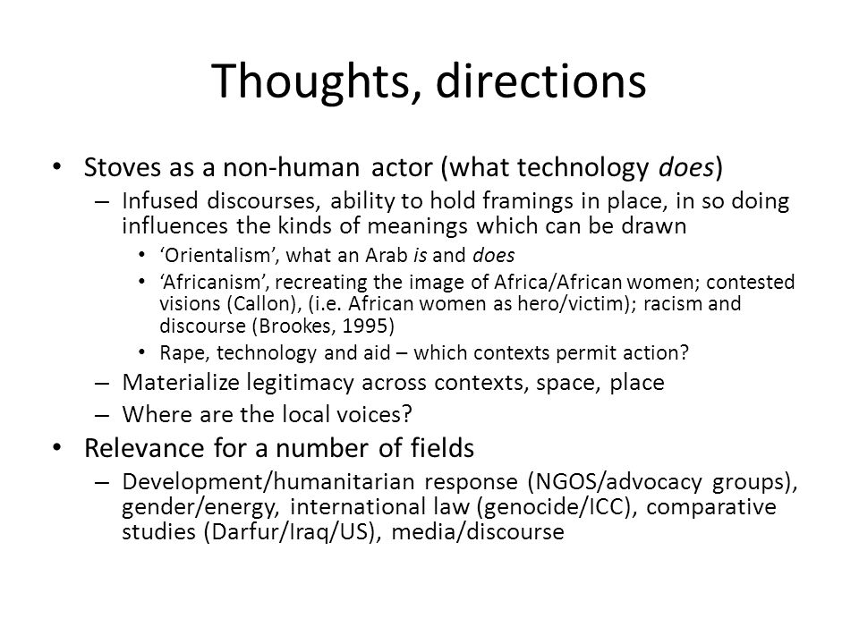 Thoughts, directions Stoves as a non-human actor (what technology does) – Infused discourses, ability to hold framings in place, in so doing influences the kinds of meanings which can be drawn Orientalism, what an Arab is and does Africanism, recreating the image of Africa/African women; contested visions (Callon), (i.e.