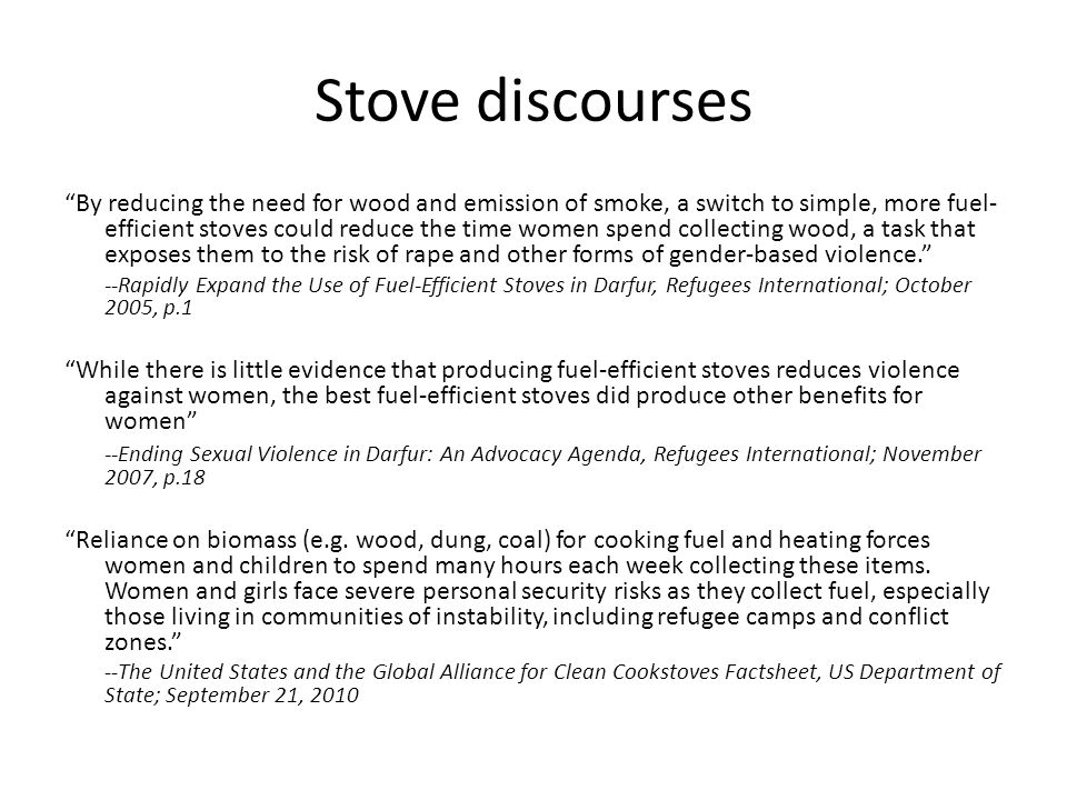 Stove discourses By reducing the need for wood and emission of smoke, a switch to simple, more fuel- efficient stoves could reduce the time women spen