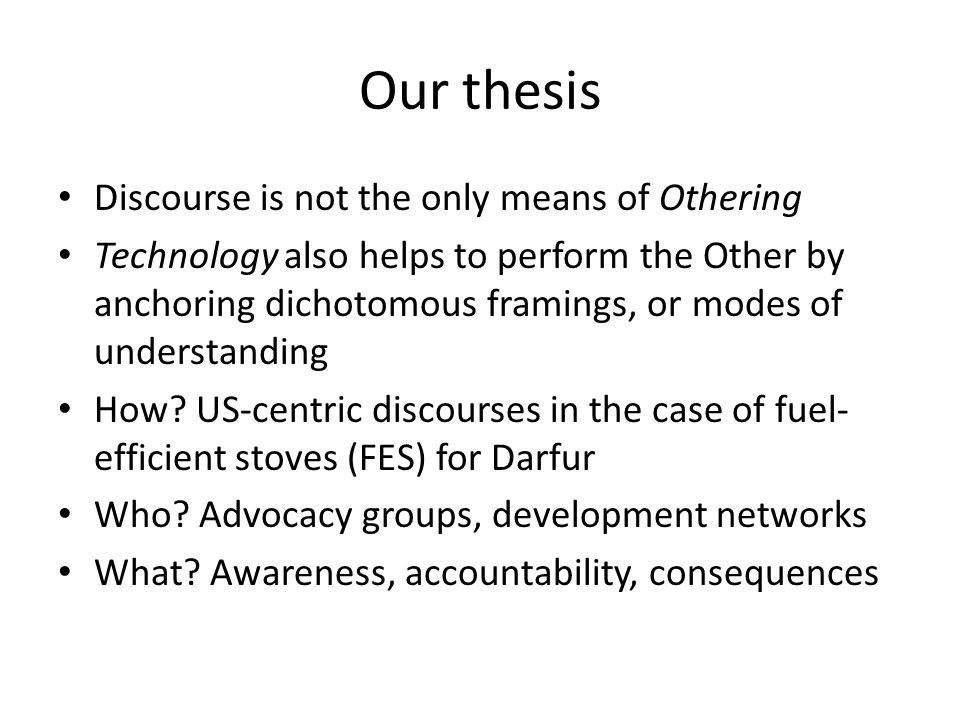 Our thesis Discourse is not the only means of Othering Technology also helps to perform the Other by anchoring dichotomous framings, or modes of understanding How.