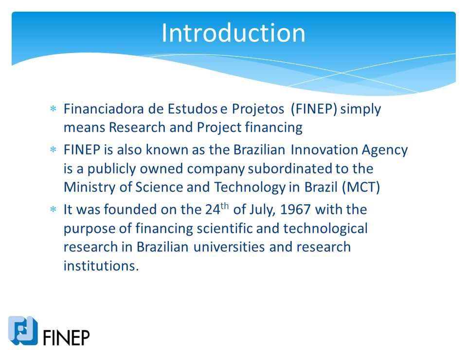 Financiadora de Estudos e Projetos (FINEP) simply means Research and Project financing FINEP is also known as the Brazilian Innovation Agency is a pub