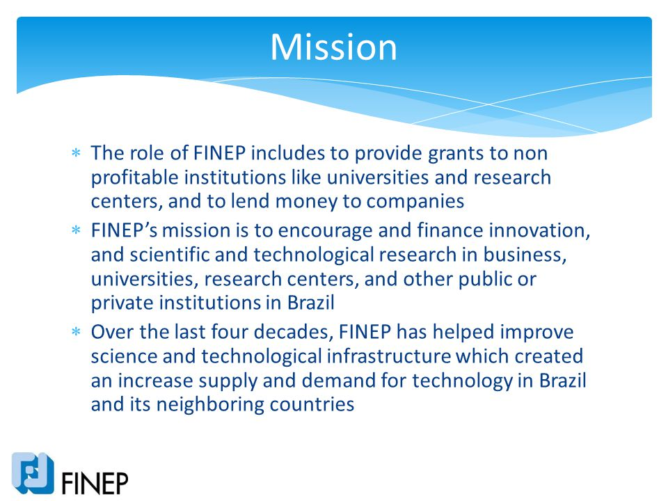 The role of FINEP includes to provide grants to non profitable institutions like universities and research centers, and to lend money to companies FIN
