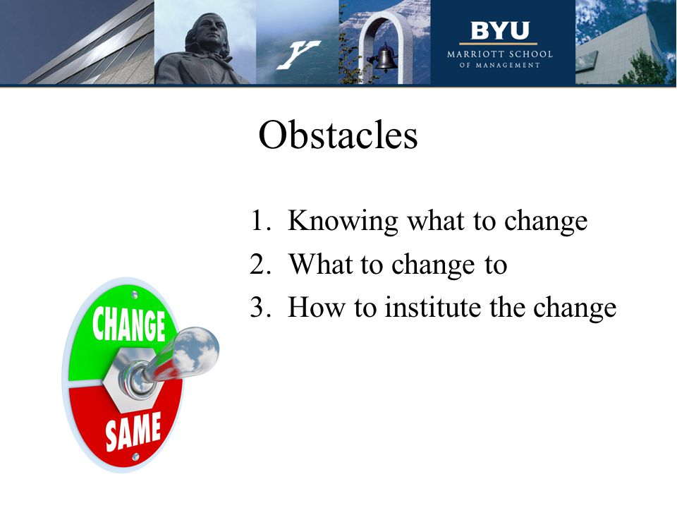 Obstacles 1.Knowing what to change 2.What to change to 3.How to institute the change