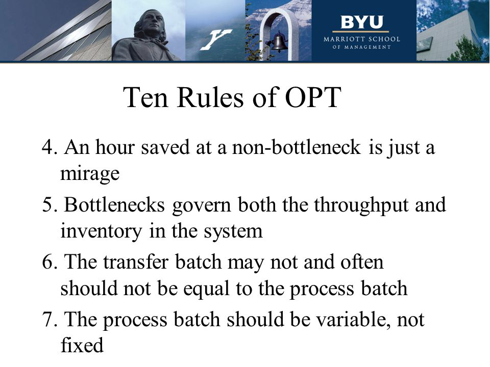 Ten Rules of OPT 4. An hour saved at a non-bottleneck is just a mirage 5. Bottlenecks govern both the throughput and inventory in the system 6. The tr