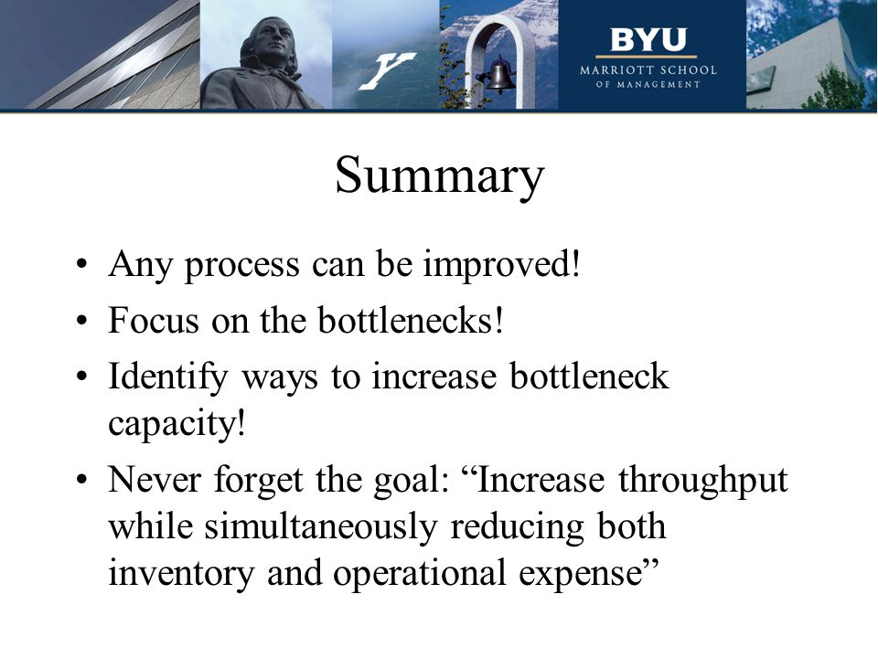 Summary Any process can be improved! Focus on the bottlenecks! Identify ways to increase bottleneck capacity! Never forget the goal: Increase throughp