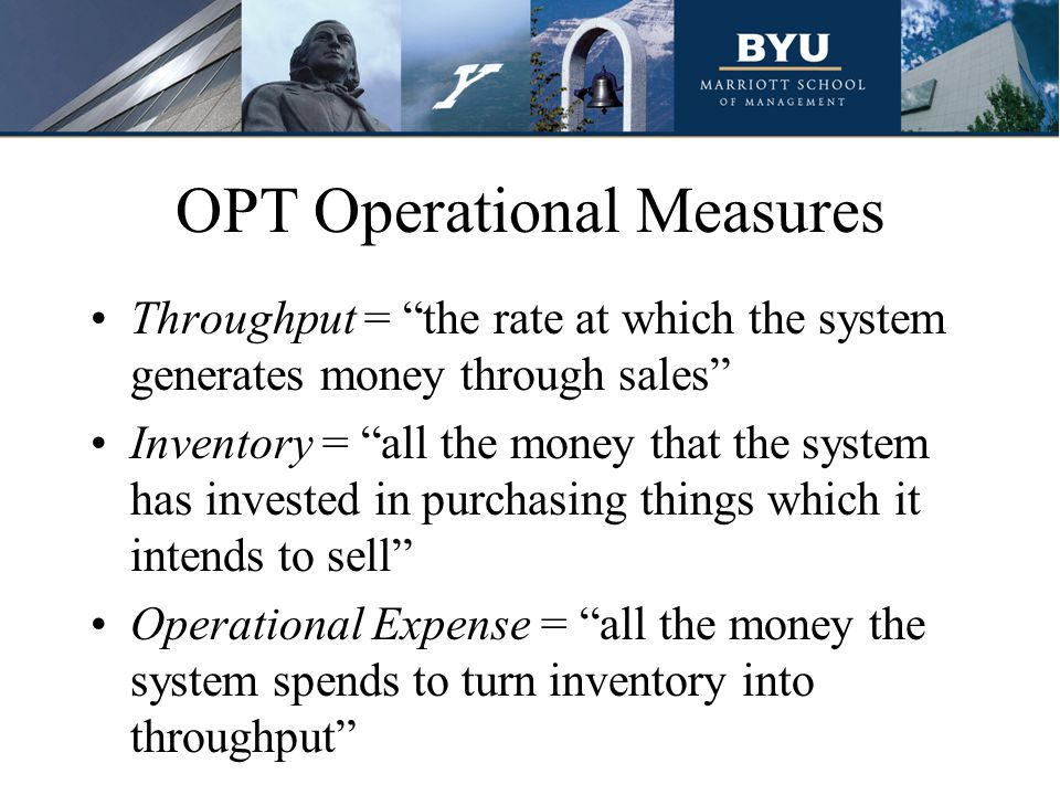 OPT Operational Measures Throughput = the rate at which the system generates money through sales Inventory = all the money that the system has investe