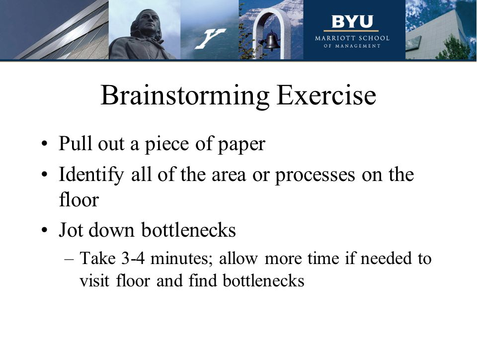 Brainstorming Exercise Pull out a piece of paper Identify all of the area or processes on the floor Jot down bottlenecks –Take 3-4 minutes; allow more
