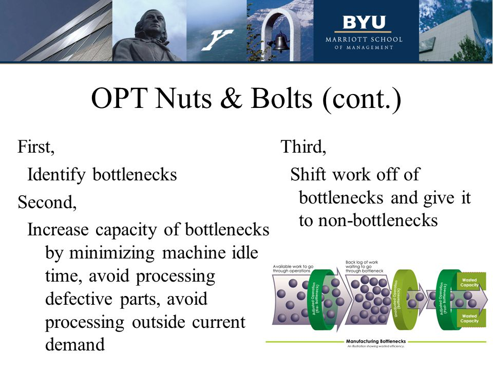 OPT Nuts & Bolts (cont.) First, Identify bottlenecks Second, Increase capacity of bottlenecks by minimizing machine idle time, avoid processing defect