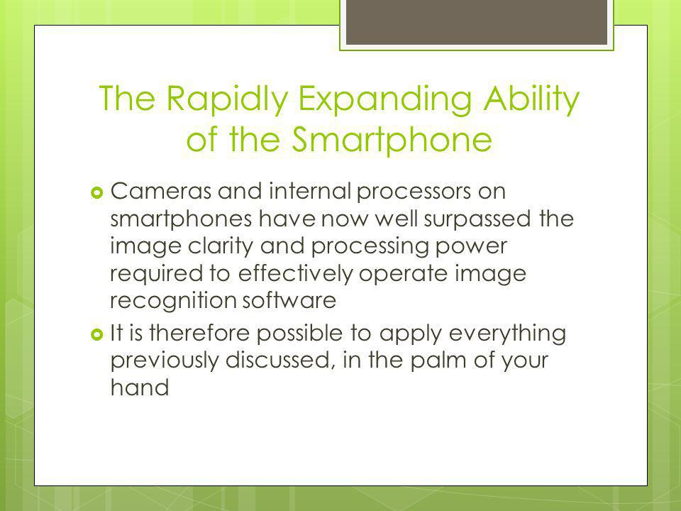 The Rapidly Expanding Ability of the Smartphone Cameras and internal processors on smartphones have now well surpassed the image clarity and processing power required to effectively operate image recognition software It is therefore possible to apply everything previously discussed, in the palm of your hand