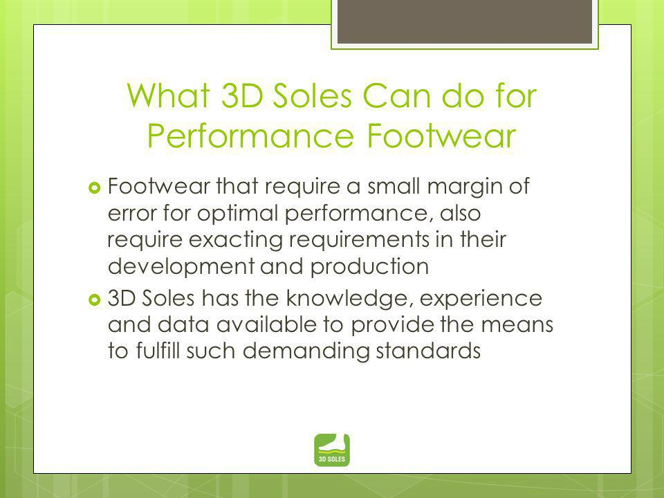 What 3D Soles Can do for Performance Footwear Footwear that require a small margin of error for optimal performance, also require exacting requirements in their development and production 3D Soles has the knowledge, experience and data available to provide the means to fulfill such demanding standards