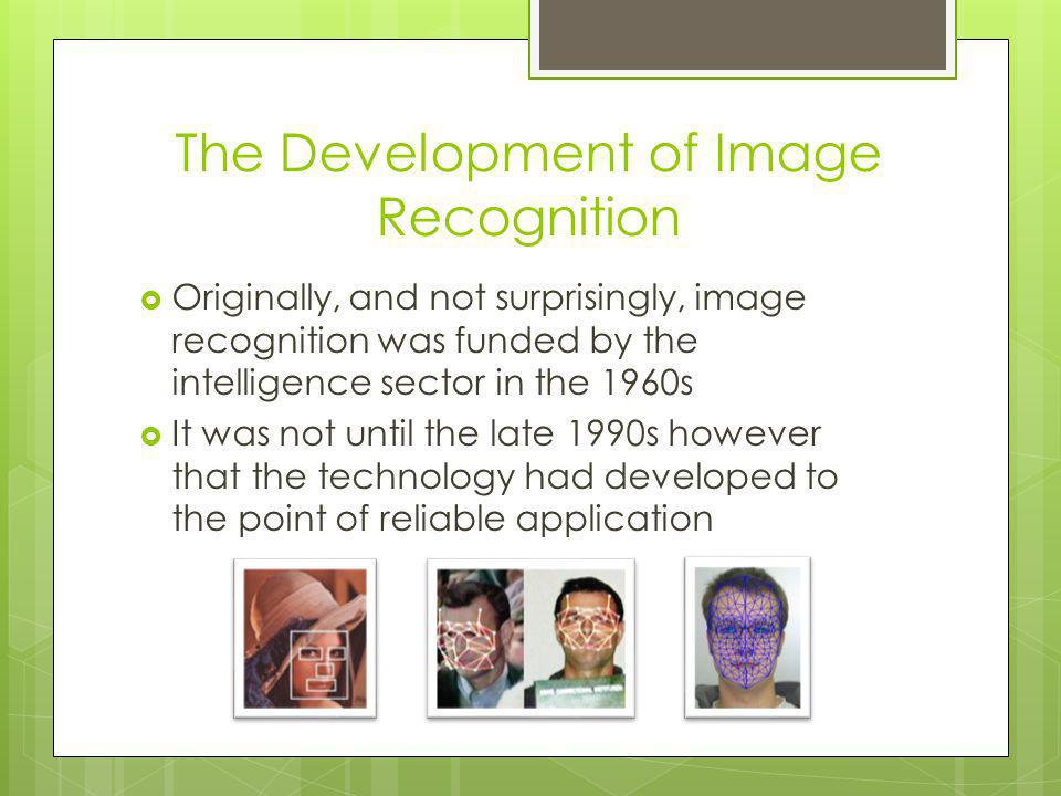Image Recognition in the Private Sector Rapidly, the commercial fields were quick to pick up on image recognition It is utilized everywhere from critical infrastructure security and biometric identification, to real-time professional and amateur photographer assistance