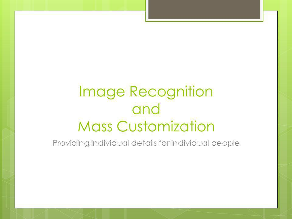 Image Recognition and Mass Customization Providing individual details for individual people