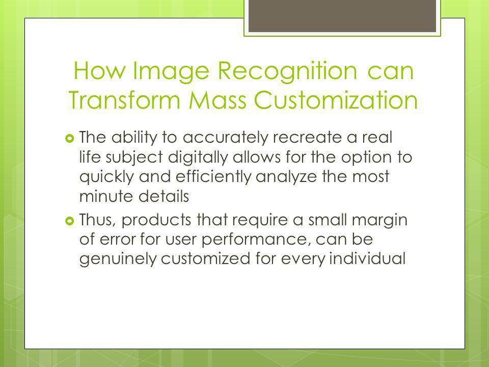 How Image Recognition can Transform Mass Customization The ability to accurately recreate a real life subject digitally allows for the option to quickly and efficiently analyze the most minute details Thus, products that require a small margin of error for user performance, can be genuinely customized for every individual