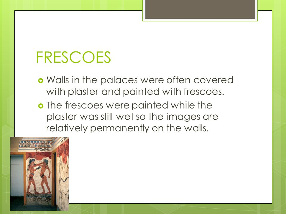 FRESCOES Walls in the palaces were often covered with plaster and painted with frescoes. The frescoes were painted while the plaster was still wet so