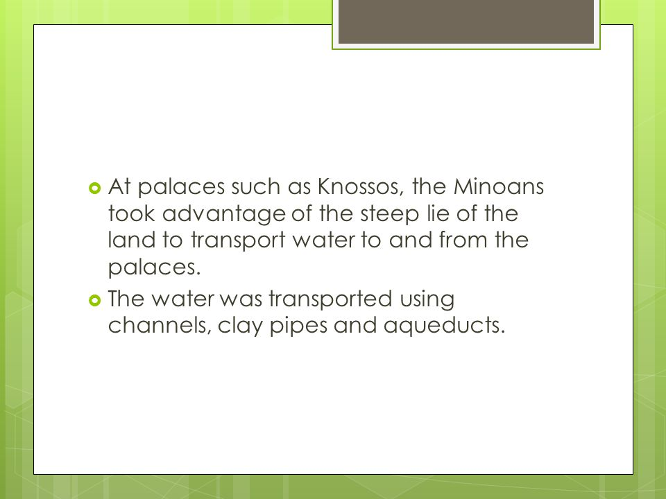 At palaces such as Knossos, the Minoans took advantage of the steep lie of the land to transport water to and from the palaces. The water was transpor