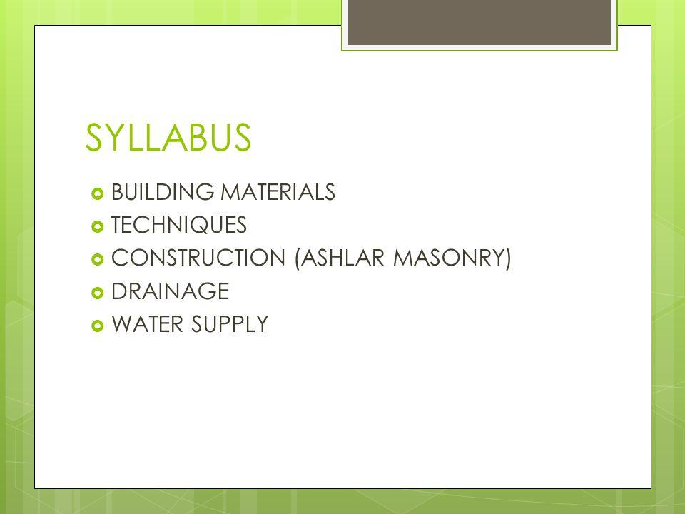 SYLLABUS BUILDING MATERIALS TECHNIQUES CONSTRUCTION (ASHLAR MASONRY) DRAINAGE WATER SUPPLY