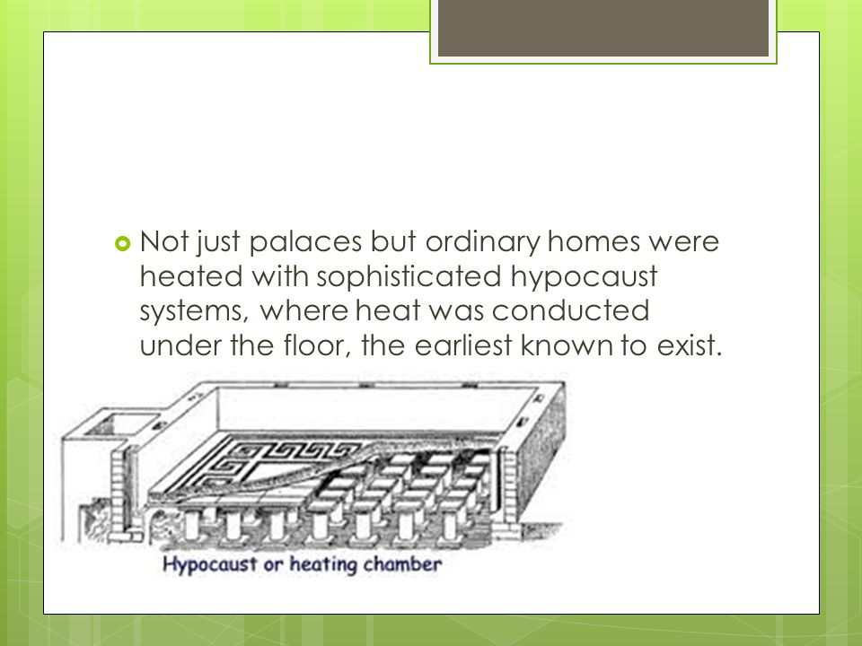 Not just palaces but ordinary homes were heated with sophisticated hypocaust systems, where heat was conducted under the floor, the earliest known to