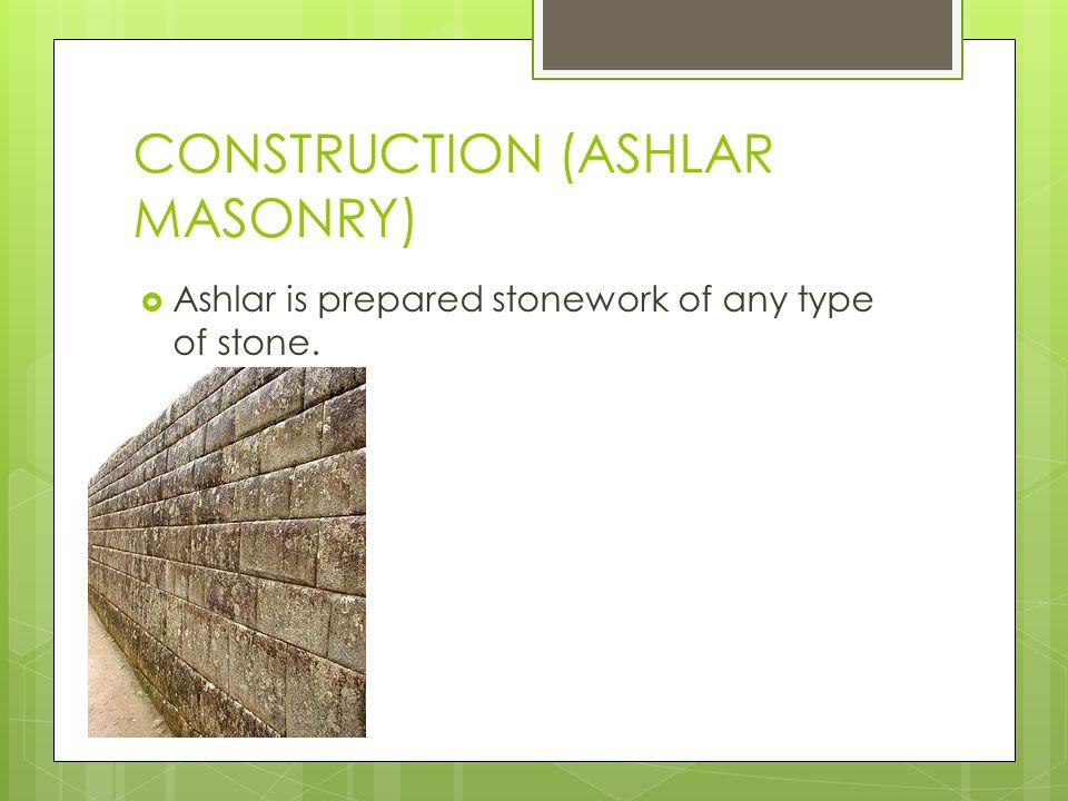 CONSTRUCTION (ASHLAR MASONRY) Ashlar is prepared stonework of any type of stone.