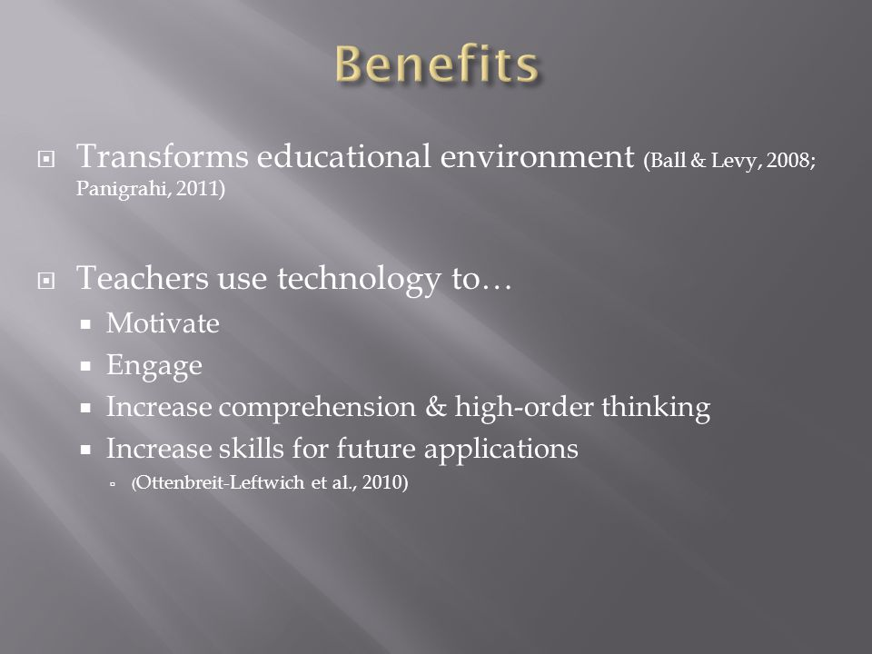 Transforms educational environment (Ball & Levy, 2008; Panigrahi, 2011) Teachers use technology to… Motivate Engage Increase comprehension & high-order thinking Increase skills for future applications ( Ottenbreit-Leftwich et al., 2010)