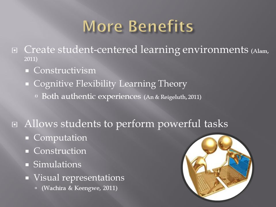 Create student-centered learning environments (Alam, 2011) Constructivism Cognitive Flexibility Learning Theory Both authentic experiences (An & Reigeluth, 2011) Allows students to perform powerful tasks Computation Construction Simulations Visual representations (Wachira & Keengwe, 2011)