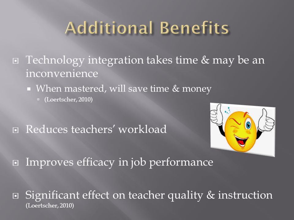Technology integration takes time & may be an inconvenience When mastered, will save time & money (Loertscher, 2010) Reduces teachers workload Improves efficacy in job performance Significant effect on teacher quality & instruction (Loertscher, 2010)