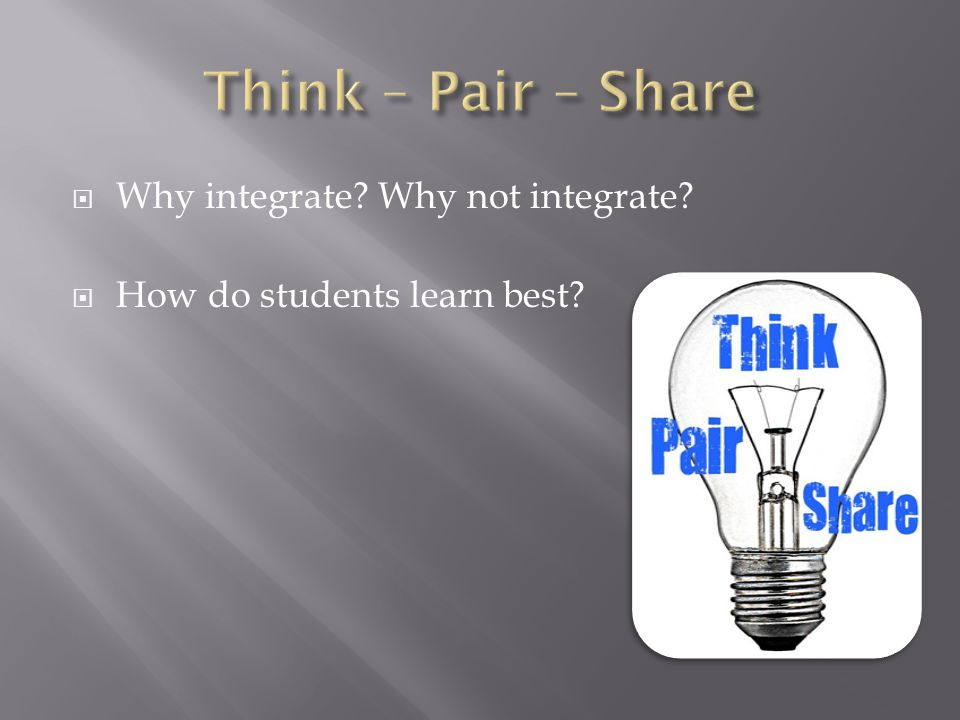 Why integrate? Why not integrate? How do students learn best?