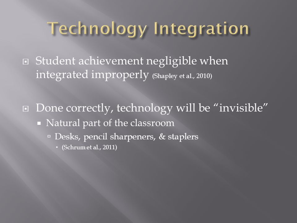 Student achievement negligible when integrated improperly (Shapley et al., 2010) Done correctly, technology will be invisible Natural part of the classroom Desks, pencil sharpeners, & staplers (Schrum et al., 2011)