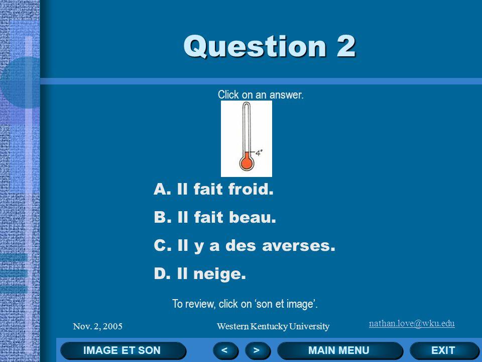 nathan.love@wku.edu Nov. 2, 2005Western Kentucky University Click on an answer. EXIT MAIN MENU Question 1 < < > > A. Il fait du soleil. B. Il neige. C