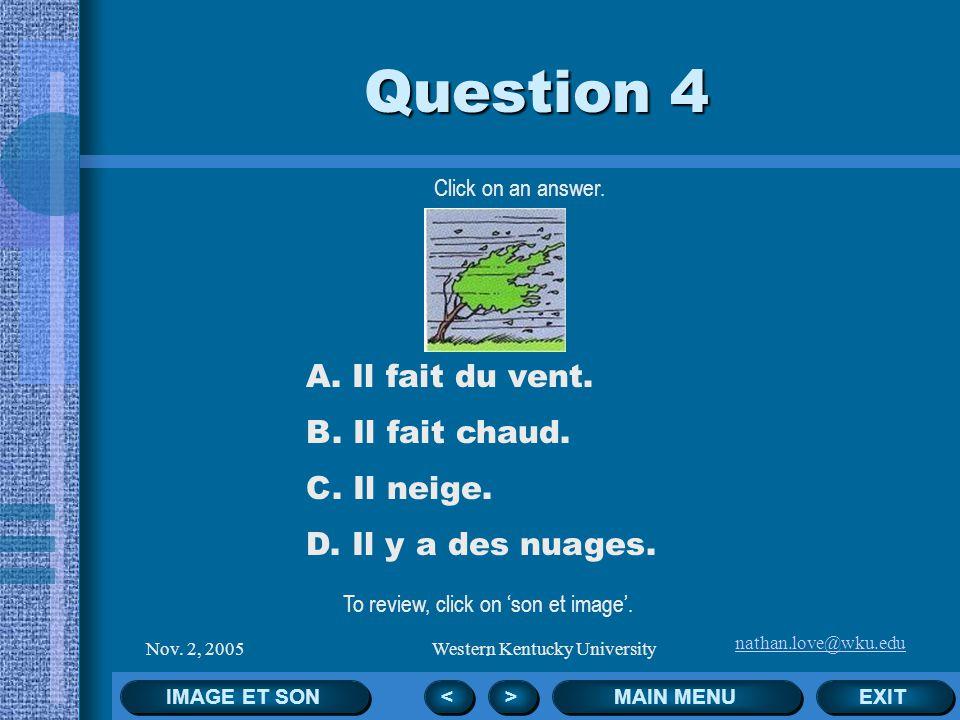 nathan.love@wku.edu Nov. 2, 2005Western Kentucky University Click on an answer. EXIT MAIN MENU Question 3 < < > > A. Il fait froid. B. Il y a du broui