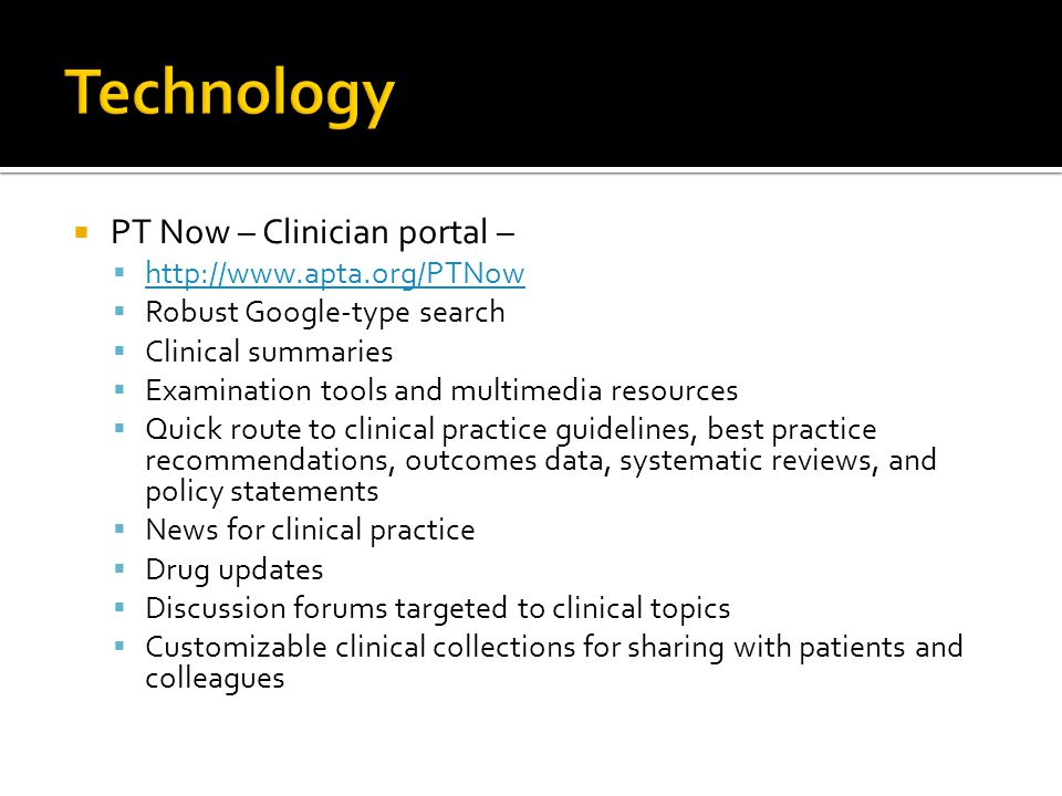 PT Now – Clinician portal – http://www.apta.org/PTNow Robust Google-type search Clinical summaries Examination tools and multimedia resources Quick route to clinical practice guidelines, best practice recommendations, outcomes data, systematic reviews, and policy statements News for clinical practice Drug updates Discussion forums targeted to clinical topics Customizable clinical collections for sharing with patients and colleagues