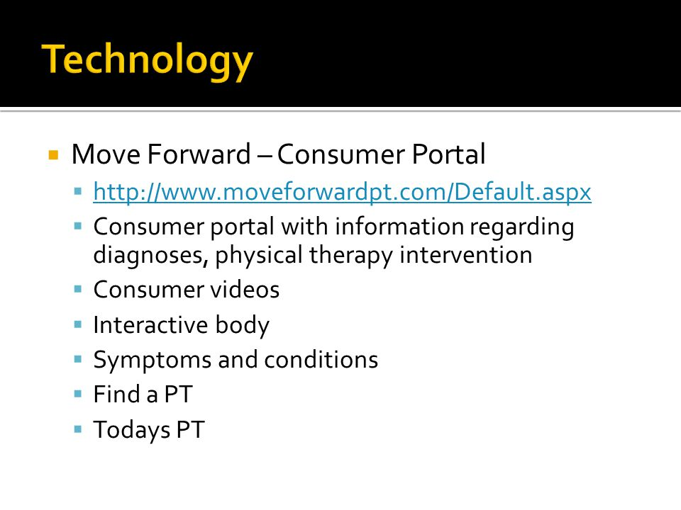 Move Forward – Consumer Portal http://www.moveforwardpt.com/Default.aspx Consumer portal with information regarding diagnoses, physical therapy intervention Consumer videos Interactive body Symptoms and conditions Find a PT Todays PT