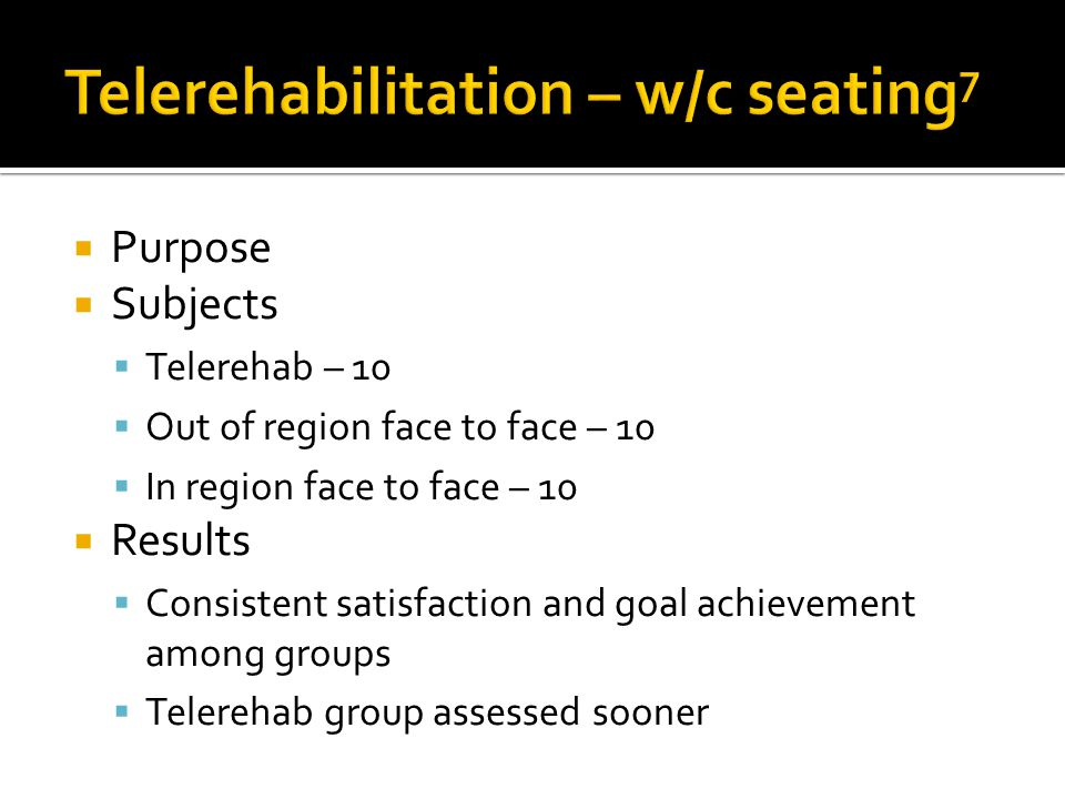 Purpose Subjects Telerehab – 10 Out of region face to face – 10 In region face to face – 10 Results Consistent satisfaction and goal achievement among groups Telerehab group assessed sooner