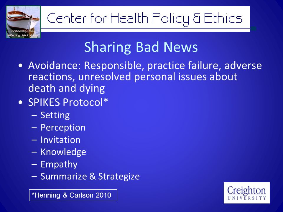 Sharing Bad News Avoidance: Responsible, practice failure, adverse reactions, unresolved personal issues about death and dying SPIKES Protocol* –Setting –Perception –Invitation –Knowledge –Empathy –Summarize & Strategize *Henning & Carlson 2010
