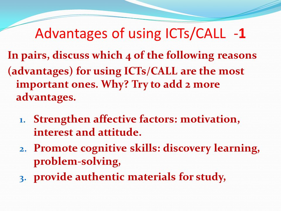 Advantages of using ICTs/CALL -1 In pairs, discuss which 4 of the following reasons (advantages) for using ICTs/CALL are the most important ones.