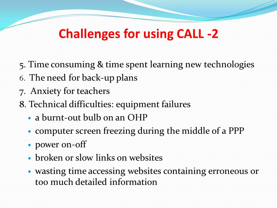 Challenges for using CALL -2 5.Time consuming & time spent learning new technologies 6.