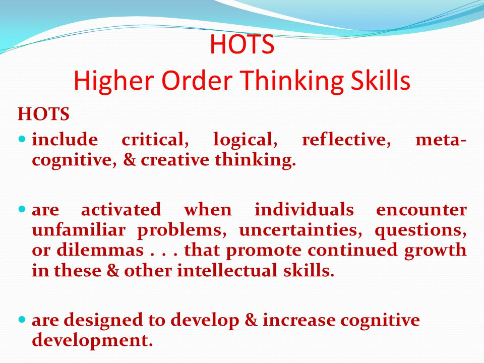 HOTS Higher Order Thinking Skills HOTS include critical, logical, reflective, meta- cognitive, & creative thinking.