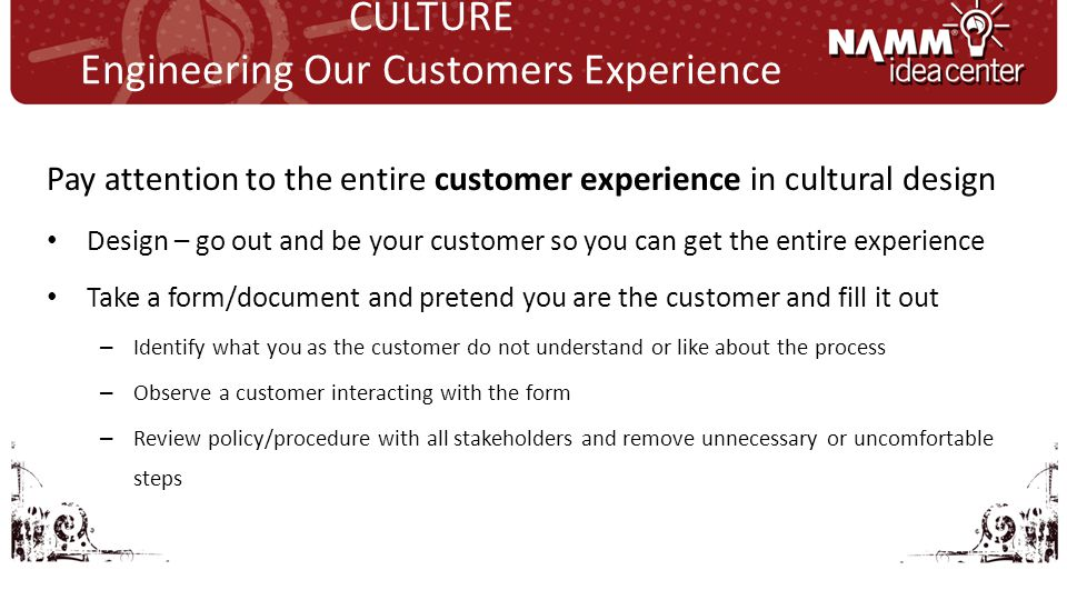 Pay attention to the entire customer experience in cultural design Design – go out and be your customer so you can get the entire experience Take a form/document and pretend you are the customer and fill it out – Identify what you as the customer do not understand or like about the process – Observe a customer interacting with the form – Review policy/procedure with all stakeholders and remove unnecessary or uncomfortable steps CULTURE Engineering Our Customers Experience