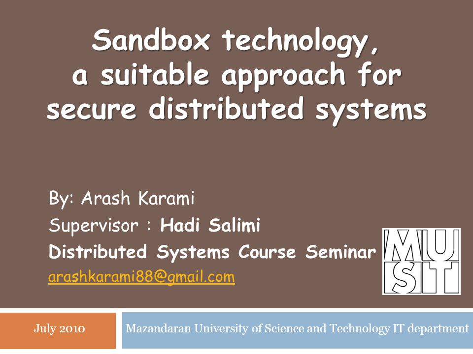 Sandbox technology, a suitable approach for secure distributed systems By: Arash Karami Supervisor : Hadi Salimi Distributed Systems Course Seminar arashkarami88@gmail.com Mazandaran University of Science and Technology IT departmentJuly 2010