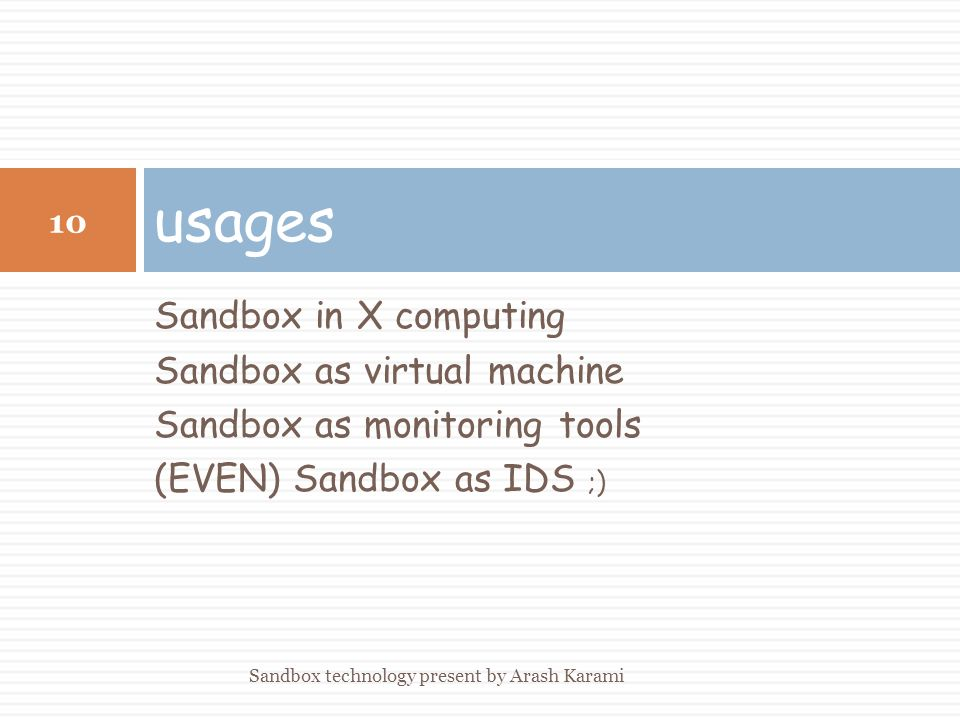 Sandbox in X computing Sandbox as virtual machine Sandbox as monitoring tools (EVEN) Sandbox as IDS ;) usages 10 Sandbox technology present by Arash Karami
