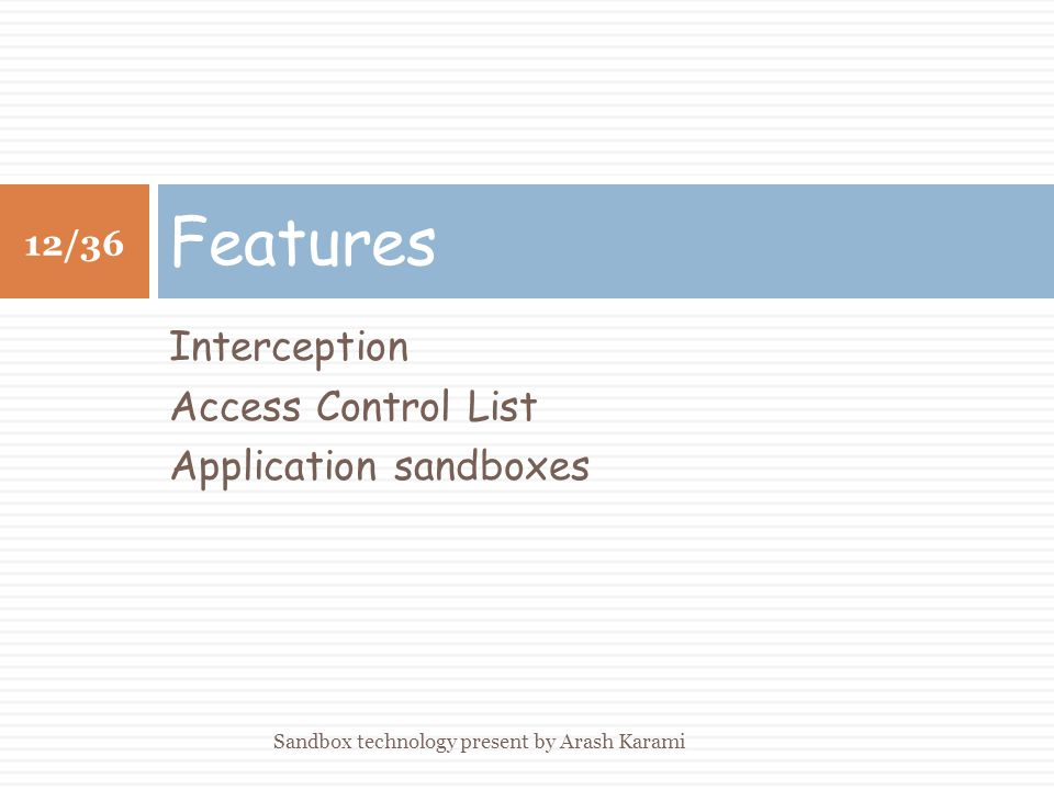 Interception Access Control List Application sandboxes Features 12/36 Sandbox technology present by Arash Karami