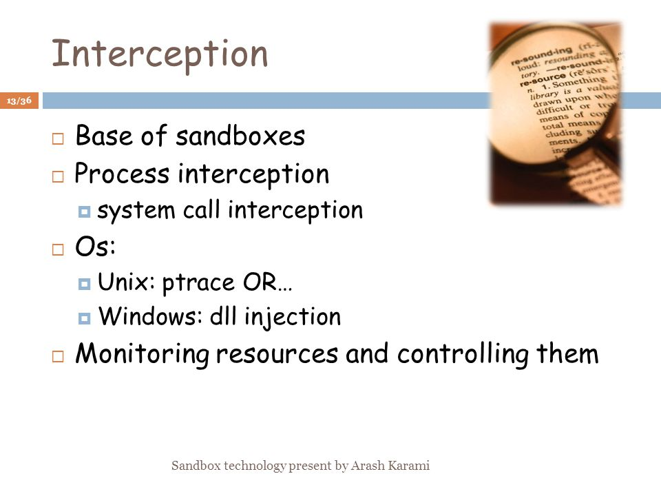 Interception Base of sandboxes Process interception system call interception Os: Unix: ptrace OR… Windows: dll injection Monitoring resources and controlling them 13/36 Sandbox technology present by Arash Karami