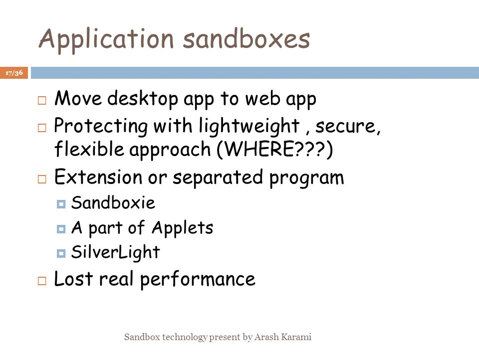 Application sandboxes Move desktop app to web app Protecting with lightweight, secure, flexible approach (WHERE ) Extension or separated program Sandboxie A part of Applets SilverLight Lost real performance 17/36 Sandbox technology present by Arash Karami