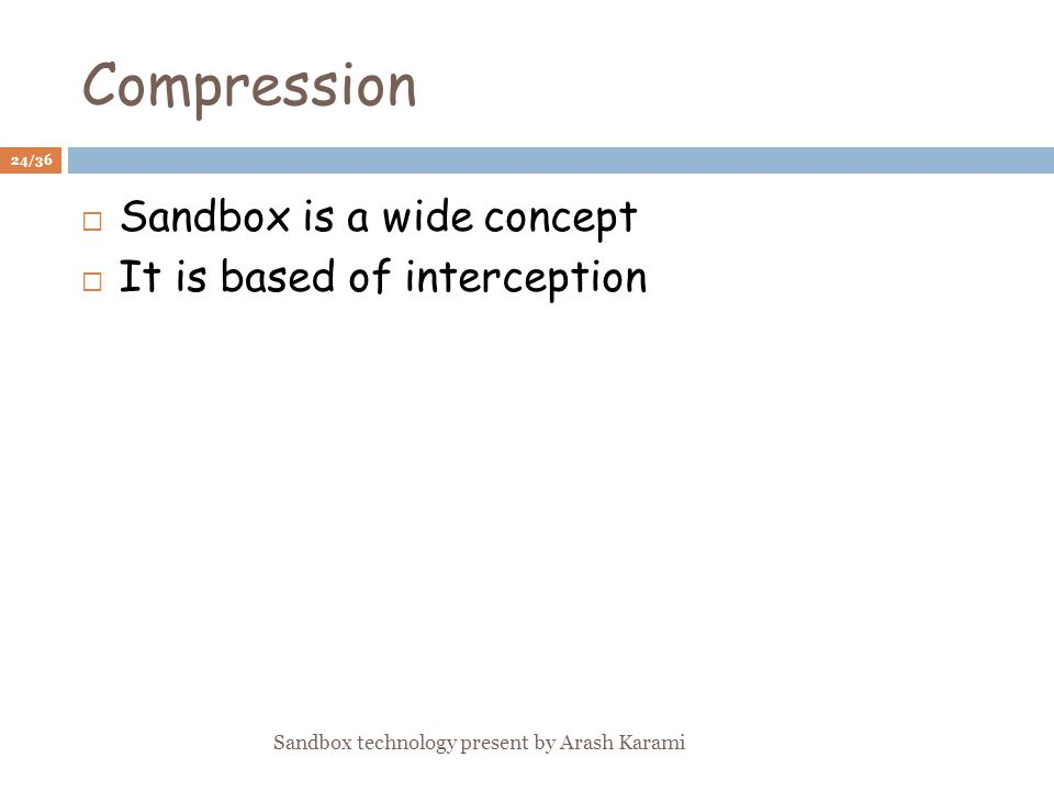 Compression Sandbox is a wide concept It is based of interception 24/36 Sandbox technology present by Arash Karami