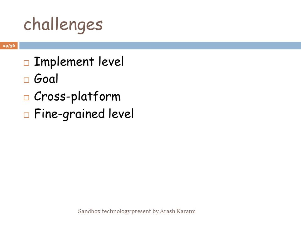 challenges Implement level Goal Cross-platform Fine-grained level 29/36 Sandbox technology present by Arash Karami