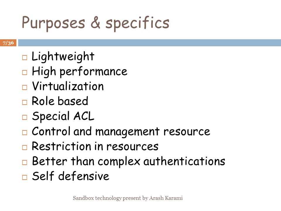 Purposes & specifics Lightweight High performance Virtualization Role based Special ACL Control and management resource Restriction in resources Better than complex authentications Self defensive 7/36 Sandbox technology present by Arash Karami