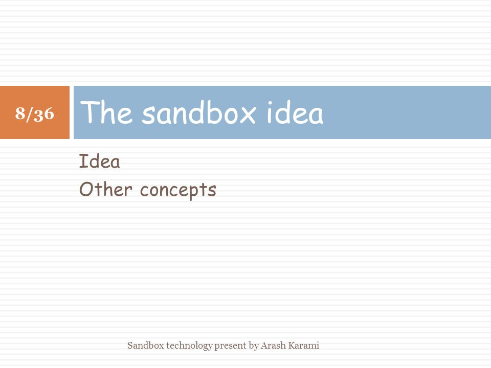 Idea Other concepts The sandbox idea 8/36 Sandbox technology present by Arash Karami