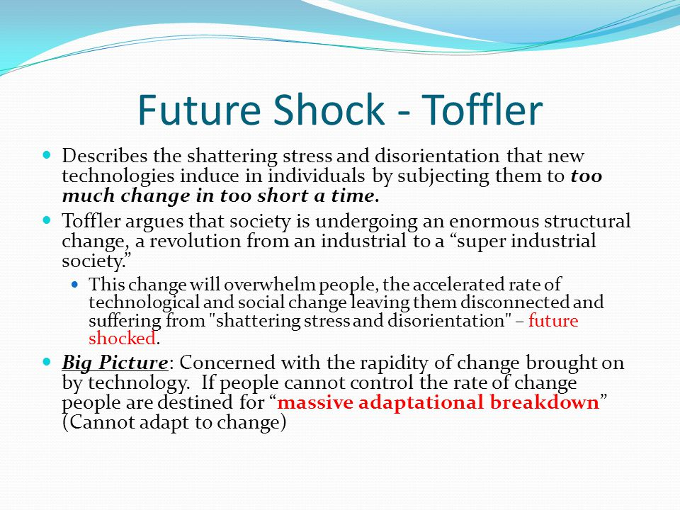 Future Shock - Toffler Describes the shattering stress and disorientation that new technologies induce in individuals by subjecting them to too much change in too short a time.