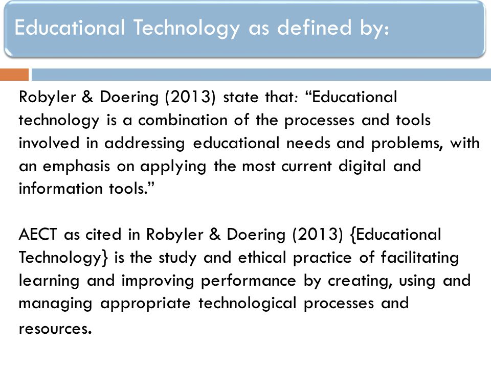 Educational Technology as defined by: Robyler & Doering (2013) state that: Educational technology is a combination of the processes and tools involved in addressing educational needs and problems, with an emphasis on applying the most current digital and information tools.