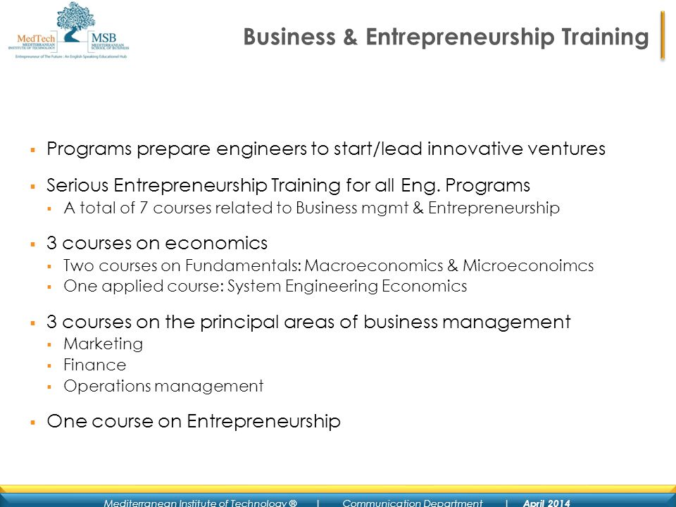 Mediterranean Institute of Technology ® | Communication Department | April 2014 Business & Entrepreneurship Training Programs prepare engineers to start/lead innovative ventures Serious Entrepreneurship Training for all Eng.