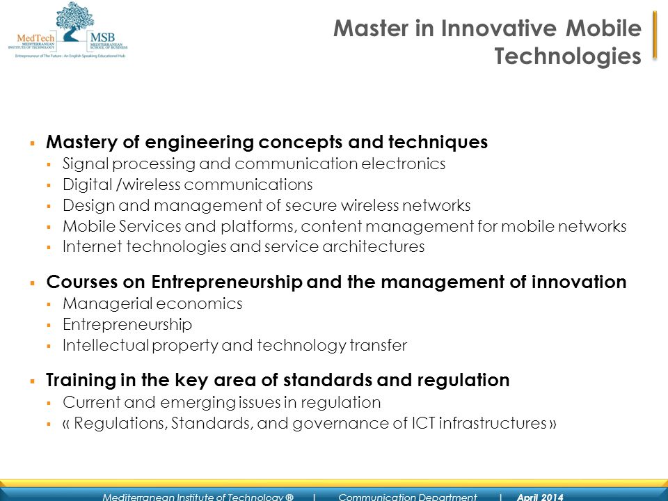 Mediterranean Institute of Technology ® | Communication Department | April 2014 Master in Innovative Mobile Technologies Mastery of engineering concepts and techniques Signal processing and communication electronics Digital /wireless communications Design and management of secure wireless networks Mobile Services and platforms, content management for mobile networks Internet technologies and service architectures Courses on Entrepreneurship and the management of innovation Managerial economics Entrepreneurship Intellectual property and technology transfer Training in the key area of standards and regulation Current and emerging issues in regulation « Regulations, Standards, and governance of ICT infrastructures »