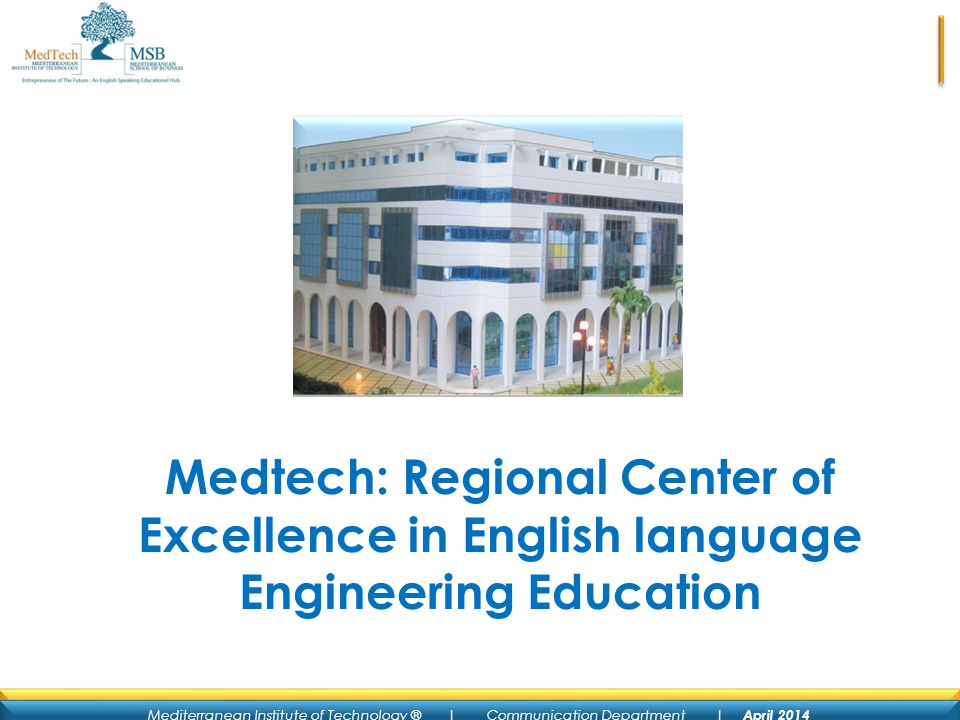 Mediterranean Institute of Technology ® | Communication Department | April 2014 Medtech: Regional Center of Excellence in English language Engineering Education